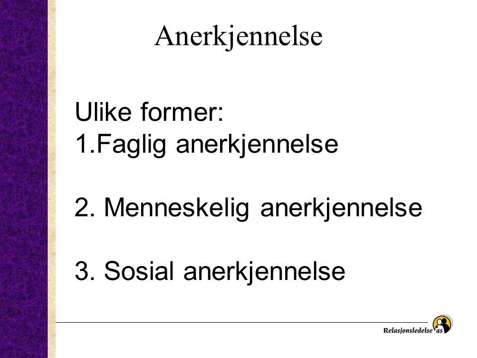 Anerkjennelse Ulike former: 1.Faglig anerkjennelse 2. Menneskelig anerkjennelse 3. Sosial anerkjennelse