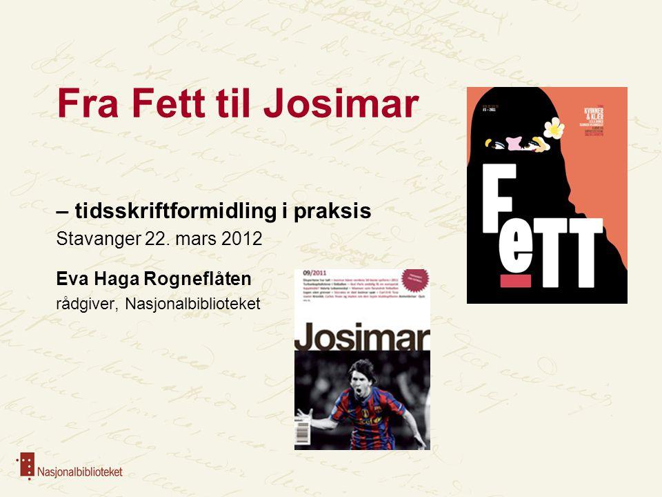 Fra Fett til Josimar – tidsskriftformidling i praksis Stavanger 22. mars 2012 Eva Haga Rogneflåten rådgiver, Nasjonalbiblioteket