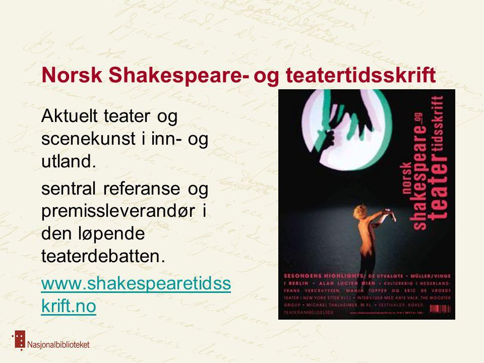 Norsk Shakespeare- og teatertidsskrift Aktuelt teater og scenekunst i inn- og utland. sentral referanse og premissleverandør i den løpende teaterdebat