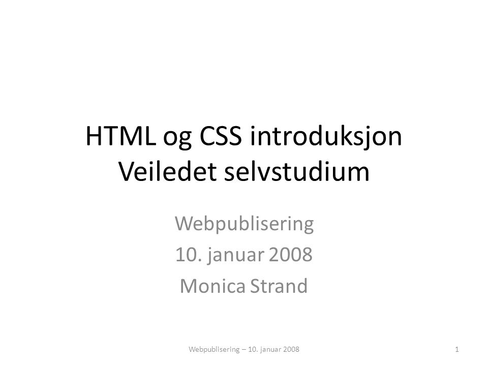 HTML og CSS introduksjon Veiledet selvstudium Webpublisering 10. januar 2008 Monica Strand 1Webpublisering – 10. januar 2008