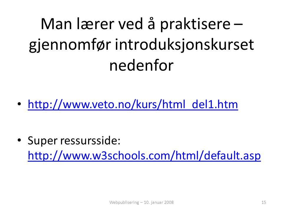 Man lærer ved å praktisere – gjennomfør introduksjonskurset nedenfor • http://www.veto.no/kurs/html_del1.htm http://www.veto.no/kurs/html_del1.htm • Super ressursside: http://www.w3schools.com/html/default.asp http://www.w3schools.com/html/default.asp Webpublisering – 10.