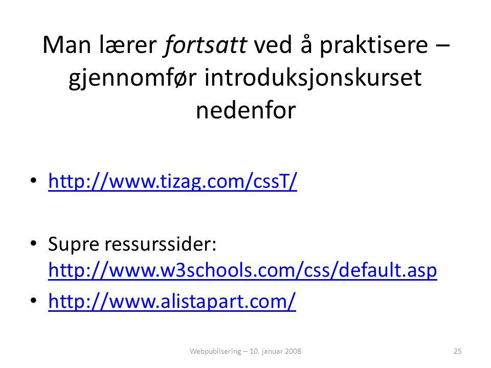 Man lærer fortsatt ved å praktisere – gjennomfør introduksjonskurset nedenfor • http://www.tizag.com/cssT/ http://www.tizag.com/cssT/ • Supre ressurssider: http://www.w3schools.com/css/default.asp http://www.w3schools.com/css/default.asp • http://www.alistapart.com/ http://www.alistapart.com/ Webpublisering – 10.