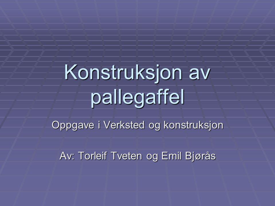 Konstruksjon av pallegaffel Oppgave i Verksted og konstruksjon Av: Torleif Tveten og Emil Bjørås