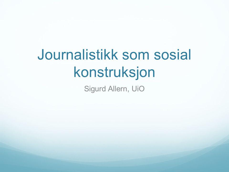 Journalistikk som sosial konstruksjon Sigurd Allern, UiO