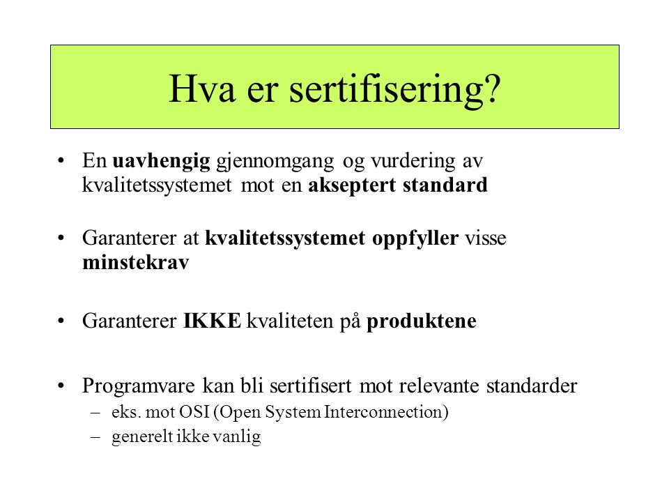 Hva er sertifisering? •En uavhengig gjennomgang og vurdering av kvalitetssystemet mot en akseptert standard •Garanterer at kvalitetssystemet oppfyller