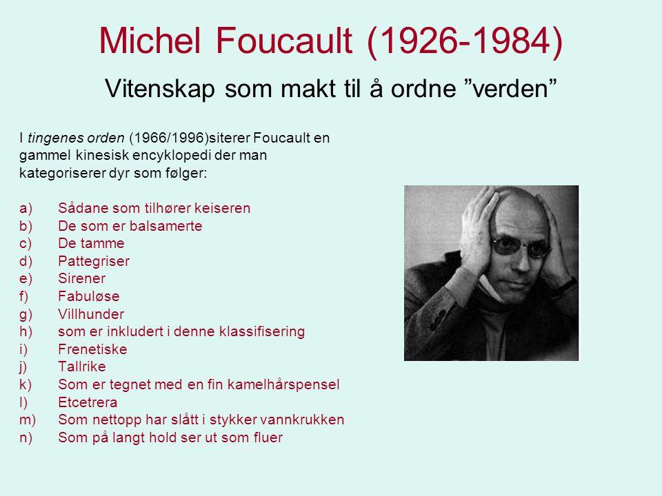 """Michel Foucault (1926-1984) Vitenskap som makt til å ordne """"verden"""" I tingenes orden (1966/1996)siterer Foucault en gammel kinesisk encyklopedi der ma"""