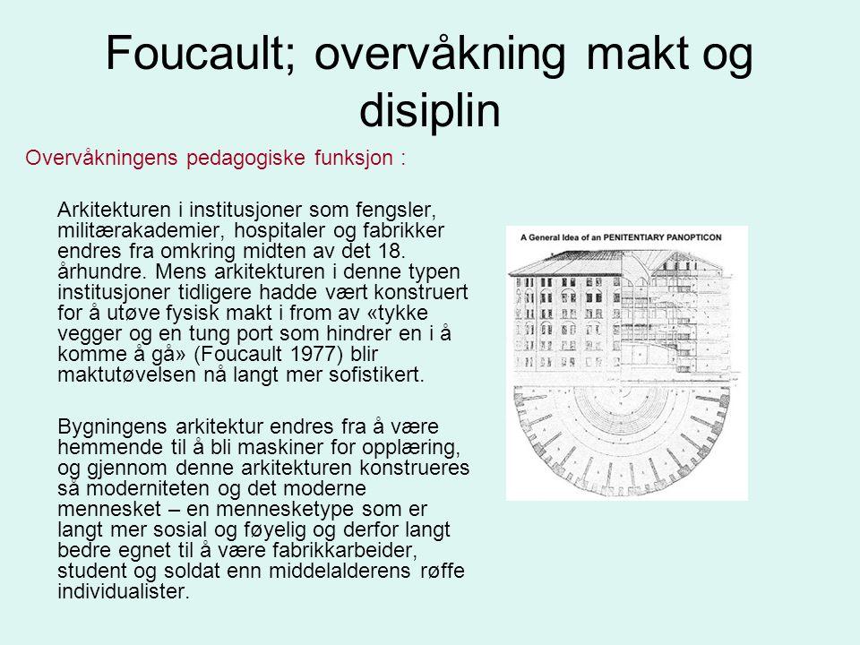 Foucault; overvåkning makt og disiplin Overvåkningens pedagogiske funksjon : Arkitekturen i institusjoner som fengsler, militærakademier, hospitaler o