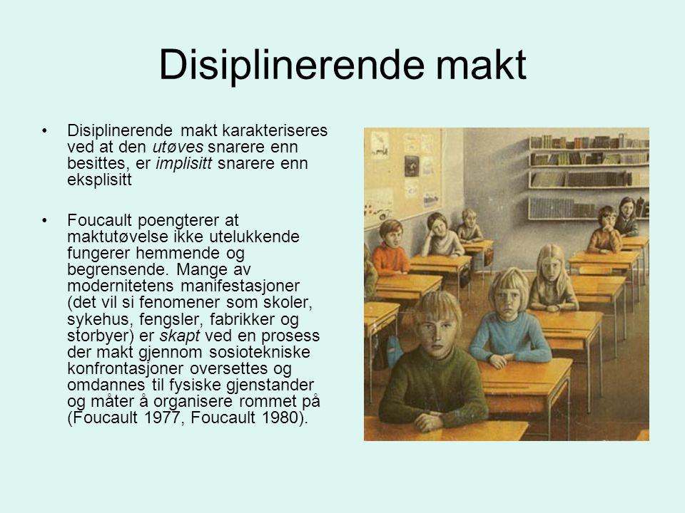 Disiplinerende makt •Disiplinerende makt karakteriseres ved at den utøves snarere enn besittes, er implisitt snarere enn eksplisitt •Foucault poengter