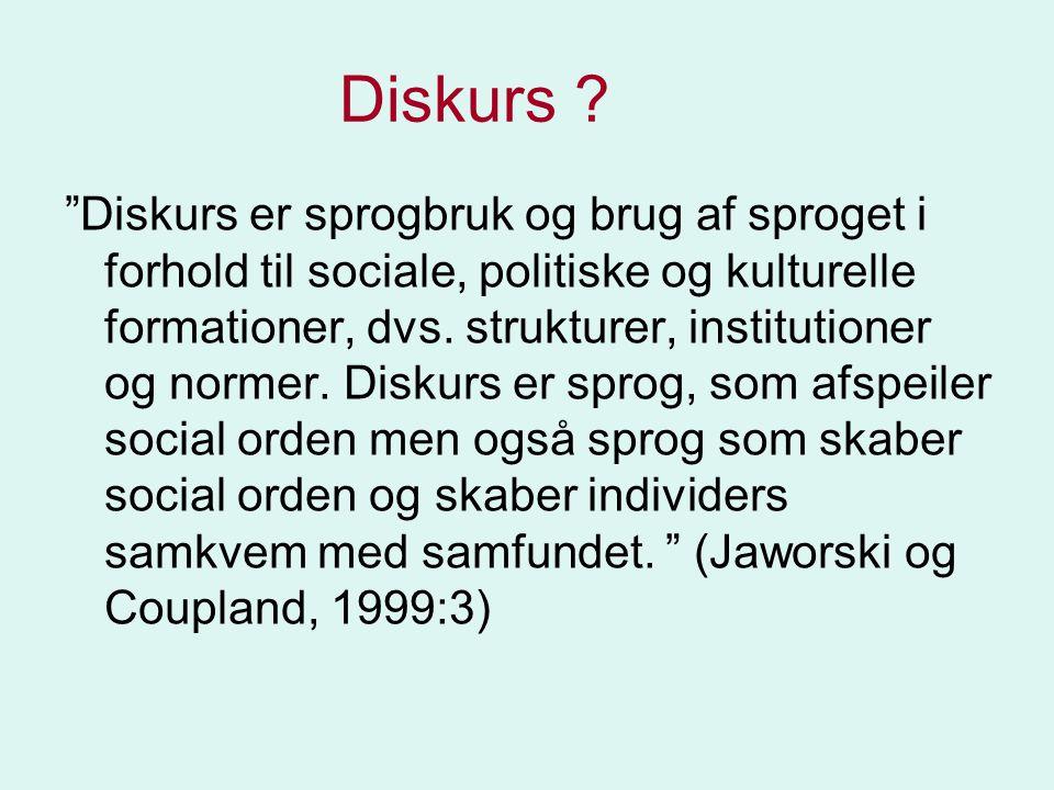 """""""Diskurs er sprogbruk og brug af sproget i forhold til sociale, politiske og kulturelle formationer, dvs. strukturer, institutioner og normer. Diskurs"""