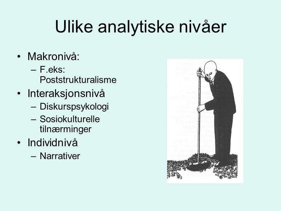 Ulike analytiske nivåer •Makronivå: –F.eks: Poststrukturalisme •Interaksjonsnivå –Diskurspsykologi –Sosiokulturelle tilnærminger •Individnivå –Narrati