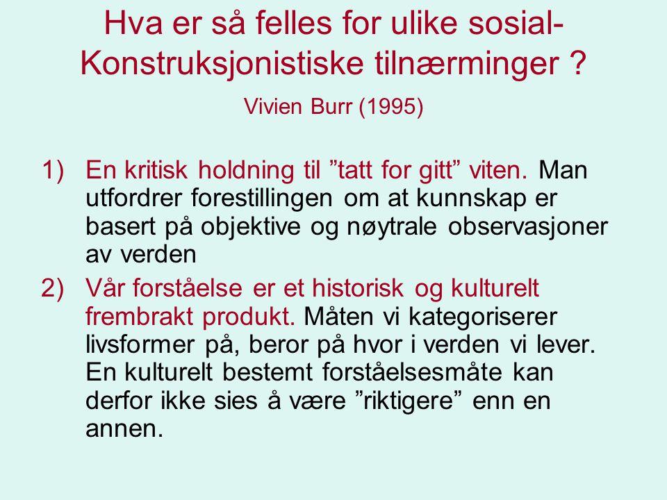 """Hva er så felles for ulike sosial- Konstruksjonistiske tilnærminger ? Vivien Burr (1995) 1)En kritisk holdning til """"tatt for gitt"""" viten. Man utfordre"""