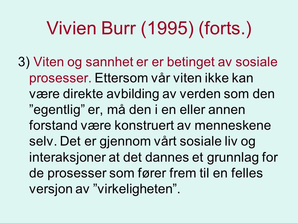 Vivien Burr (1995) (forts.) 3) Viten og sannhet er er betinget av sosiale prosesser. Ettersom vår viten ikke kan være direkte avbilding av verden som