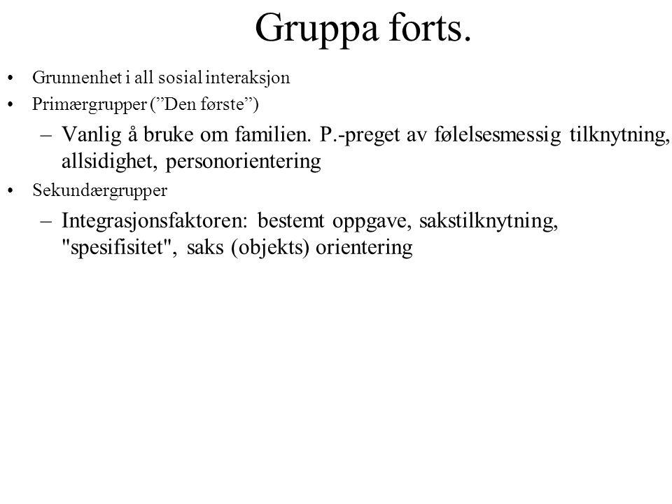 """Gruppa forts. •Grunnenhet i all sosial interaksjon •Primærgrupper (""""Den første"""") –Vanlig å bruke om familien. P.-preget av følelsesmessig tilknytning,"""