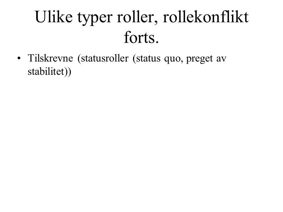 Ulike typer roller, rollekonflikt forts. •Tilskrevne (statusroller (status quo, preget av stabilitet))
