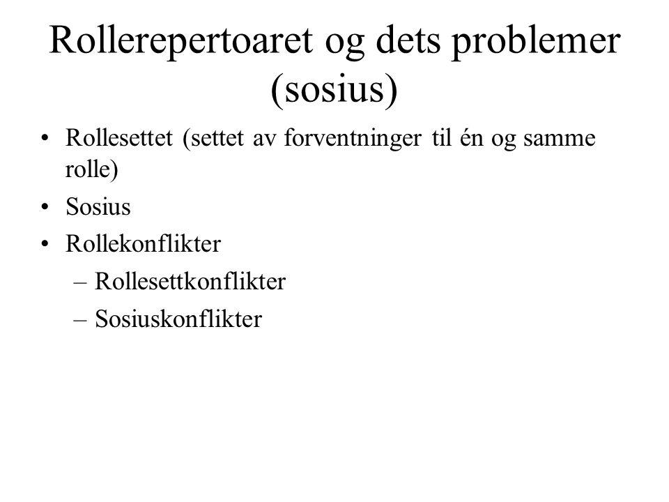 Rollerepertoaret og dets problemer (sosius) •Rollesettet (settet av forventninger til én og samme rolle) •Sosius •Rollekonflikter –Rollesettkonflikter