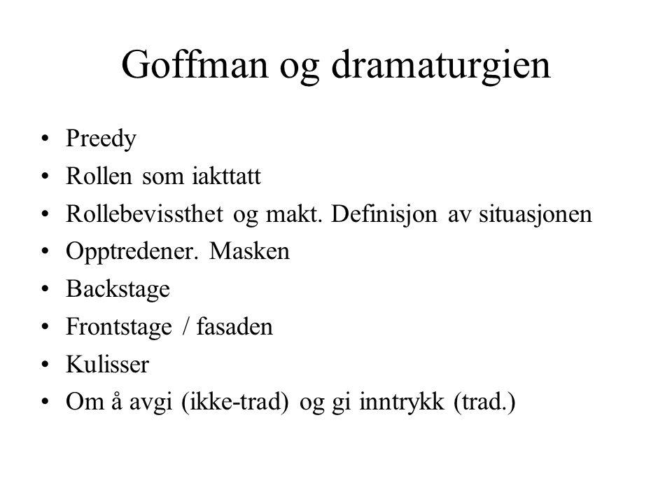 Goffman og dramaturgien •Preedy •Rollen som iakttatt •Rollebevissthet og makt. Definisjon av situasjonen •Opptredener. Masken •Backstage •Frontstage /