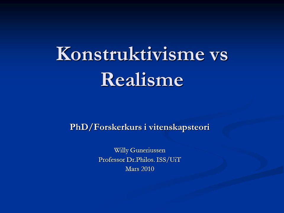 Konstruktivisme vs Realisme PhD/Forskerkurs i vitenskapsteori Willy Guneriussen Professor Dr.Philos. ISS/UiT Mars 2010