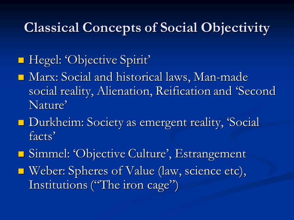 Classical Concepts of Social Objectivity  Hegel: 'Objective Spirit'  Marx: Social and historical laws, Man-made social reality, Alienation, Reificat