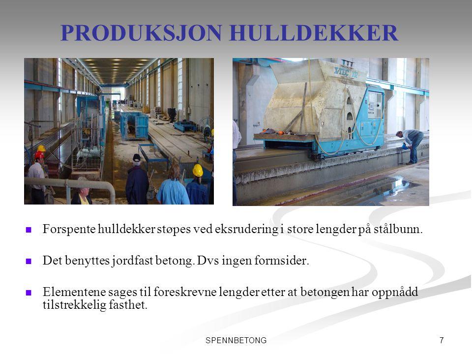 7SPENNBETONG PRODUKSJON HULLDEKKER   Forspente hulldekker støpes ved eksrudering i store lengder på stålbunn.   Det benyttes jordfast betong. Dvs