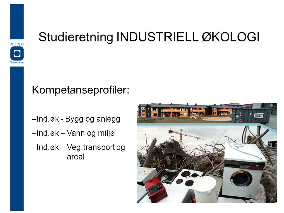 Studieretning INDUSTRIELL ØKOLOGI Kompetanseprofiler: –Ind.øk - Bygg og anlegg –Ind.øk – Vann og miljø –Ind.øk – Veg,transport og areal