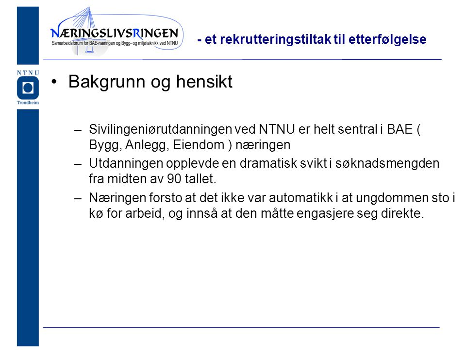 •Bakgrunn og hensikt –Sivilingeniørutdanningen ved NTNU er helt sentral i BAE ( Bygg, Anlegg, Eiendom ) næringen –Utdanningen opplevde en dramatisk svikt i søknadsmengden fra midten av 90 tallet.