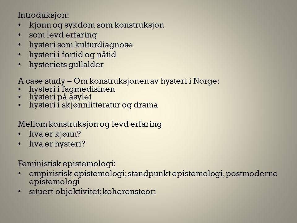 Introduksjon: • kjønn og sykdom som konstruksjon • som levd erfaring • hysteri som kulturdiagnose • hysteri i fortid og nåtid • hysteriets gullalder A case study – Om konstruksjonen av hysteri i Norge: •hysteri i fagmedisinen •hysteri på asylet •hysteri i skjønnlitteratur og drama Mellom konstruksjon og levd erfaring • hva er kjønn.