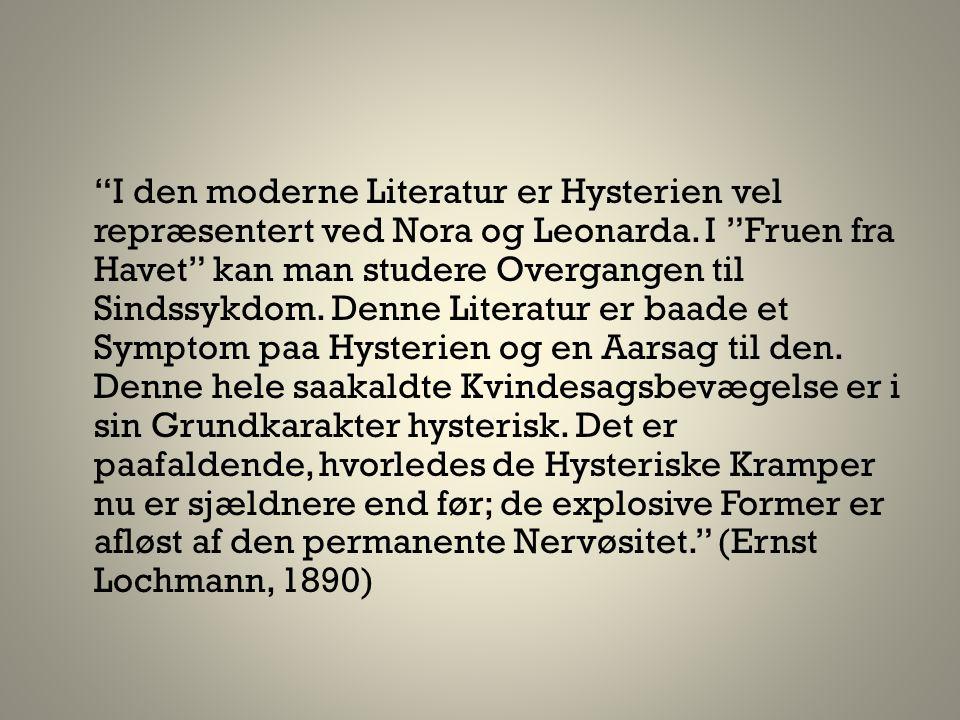"""I den moderne Literatur er Hysterien vel repræsentert ved Nora og Leonarda. I ""Fruen fra Havet"" kan man studere Overgangen til Sindssykdom. Denne Lit"