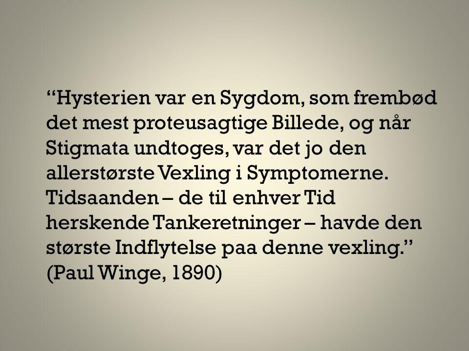 Hysterien var en Sygdom, som frembød det mest proteusagtige Billede, og når Stigmata undtoges, var det jo den allerstørste Vexling i Symptomerne.