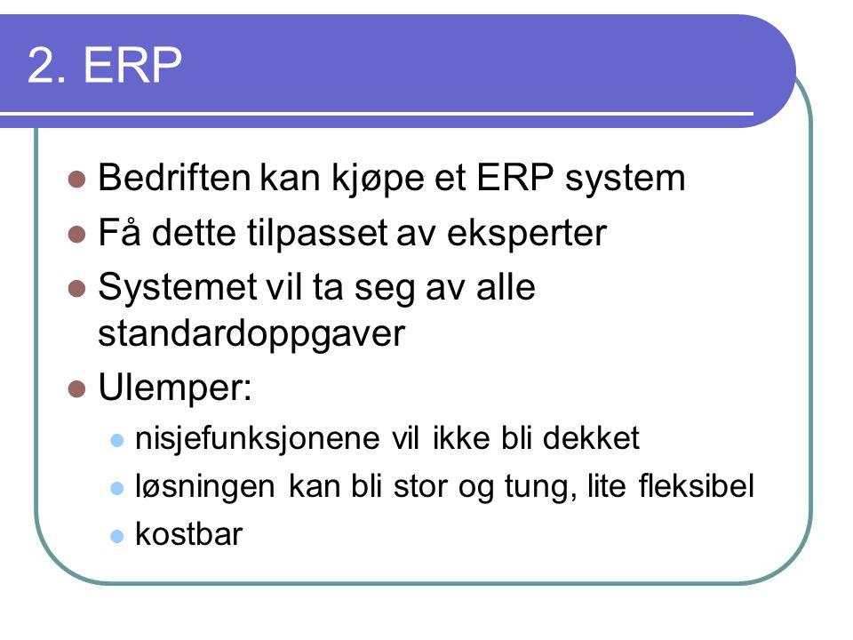 2. ERP  Bedriften kan kjøpe et ERP system  Få dette tilpasset av eksperter  Systemet vil ta seg av alle standardoppgaver  Ulemper:  nisjefunksjon