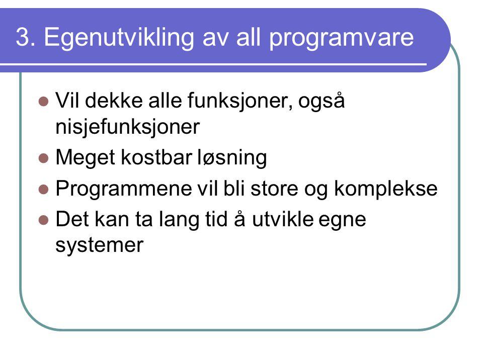 3. Egenutvikling av all programvare  Vil dekke alle funksjoner, også nisjefunksjoner  Meget kostbar løsning  Programmene vil bli store og komplekse