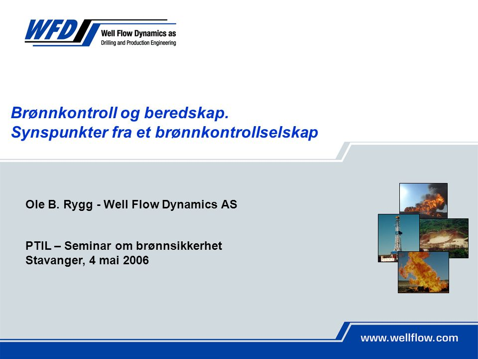 Ole B. Rygg - Well Flow Dynamics AS PTIL – Seminar om brønnsikkerhet Stavanger, 4 mai 2006 Brønnkontroll og beredskap. Synspunkter fra et brønnkontrol