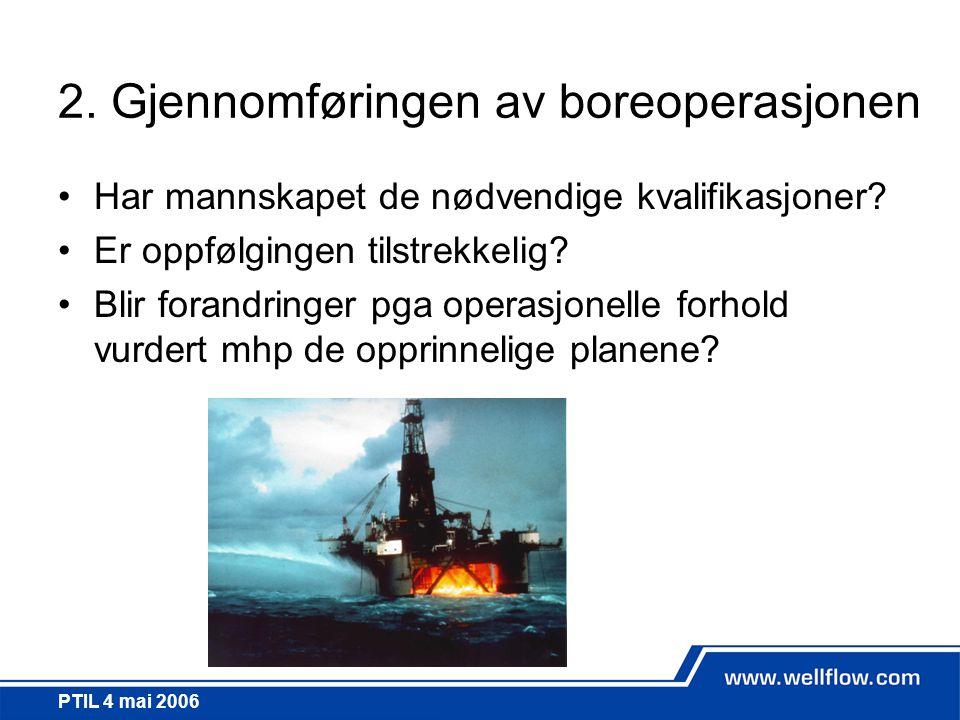 PTIL 4 mai 2006 2. Gjennomføringen av boreoperasjonen •Har mannskapet de nødvendige kvalifikasjoner? •Er oppfølgingen tilstrekkelig? •Blir forandringe
