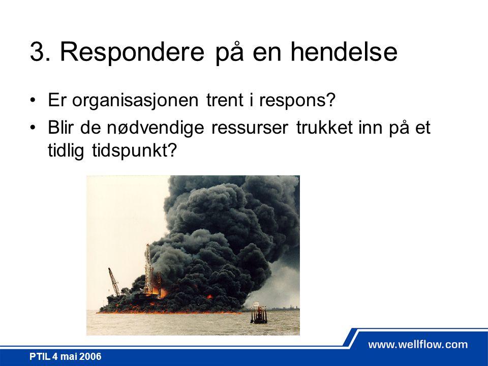 PTIL 4 mai 2006 3. Respondere på en hendelse •Er organisasjonen trent i respons? •Blir de nødvendige ressurser trukket inn på et tidlig tidspunkt?