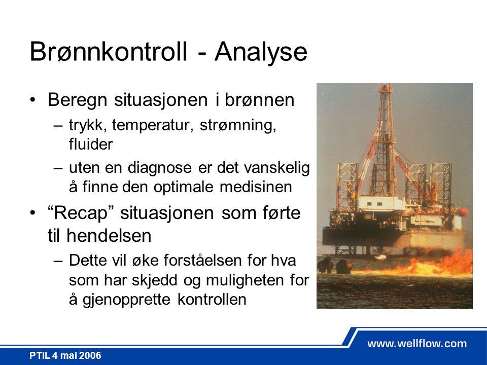 PTIL 4 mai 2006 Brønnkontroll - Analyse •Beregn situasjonen i brønnen –trykk, temperatur, strømning, fluider –uten en diagnose er det vanskelig å finn