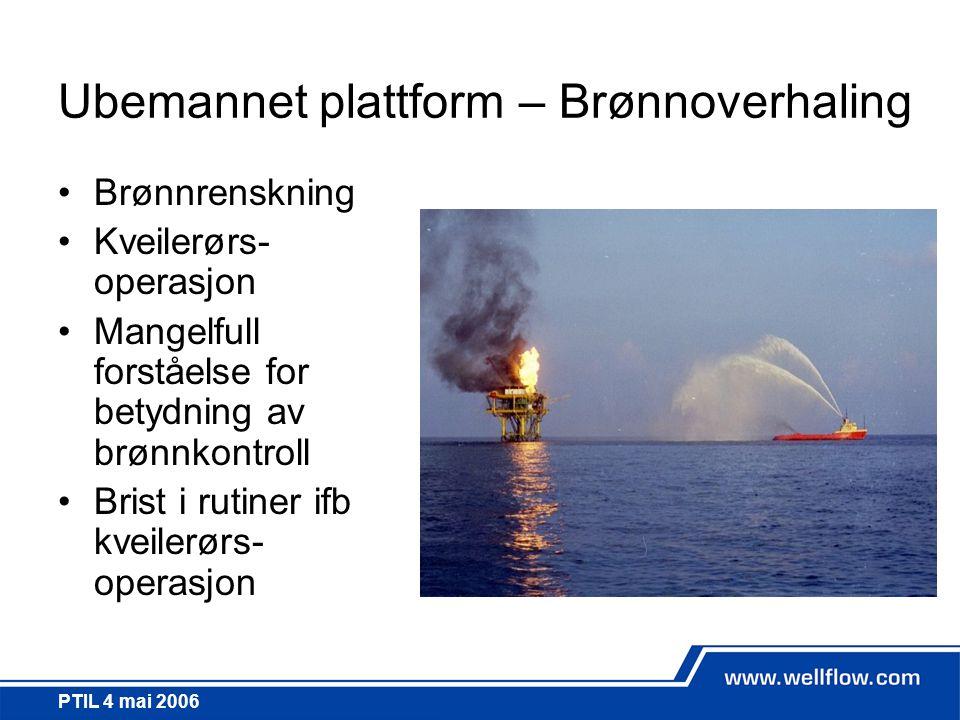 PTIL 4 mai 2006 Ubemannet plattform – Brønnoverhaling •Brønnrenskning •Kveilerørs- operasjon •Mangelfull forståelse for betydning av brønnkontroll •Br