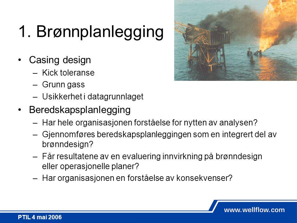 PTIL 4 mai 2006 1. Brønnplanlegging •Casing design –Kick toleranse –Grunn gass –Usikkerhet i datagrunnlaget •Beredskapsplanlegging –Har hele organisas