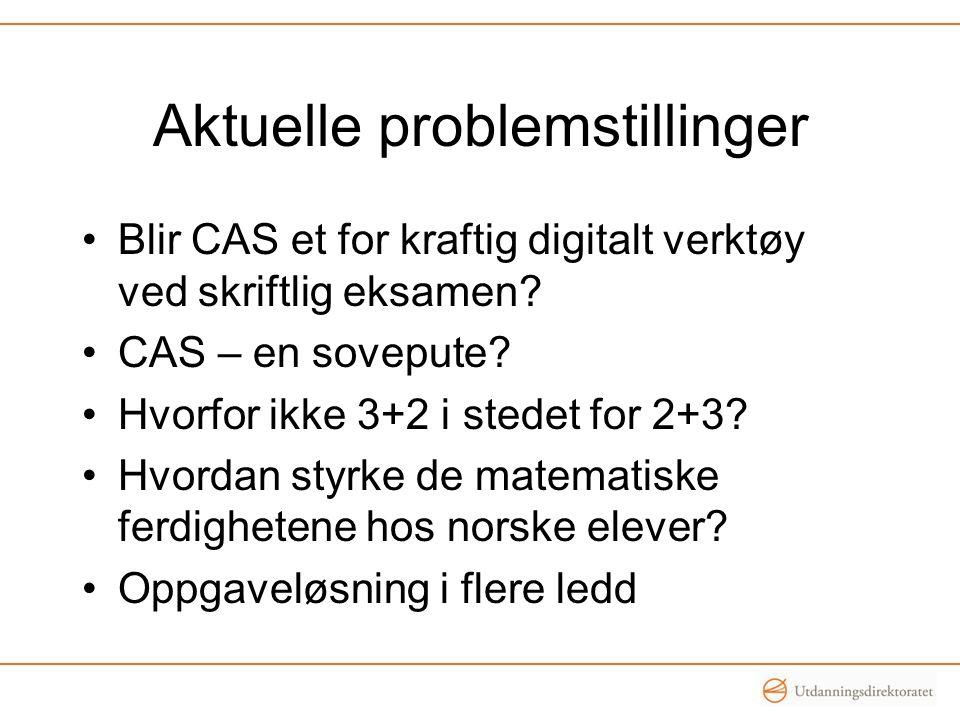 Aktuelle problemstillinger •Blir CAS et for kraftig digitalt verktøy ved skriftlig eksamen? •CAS – en sovepute? •Hvorfor ikke 3+2 i stedet for 2+3? •H