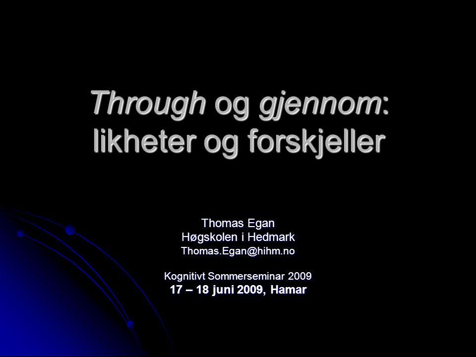 Through og gjennom: likheter og forskjeller Thomas Egan Høgskolen i Hedmark Thomas.Egan@hihm.no Kognitivt Sommerseminar 2009 17 – 18 juni 2009, Hamar