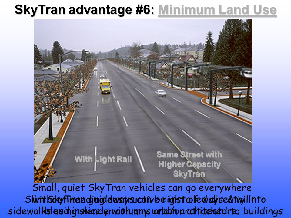 Slim SkyTran guideways can be installed directly into sidewalks using slender columns and/or attached to buildings Small, quiet SkyTran vehicles can go everywhere without needing destructive right-of-ways & will blend in nicely with any urban architecture.