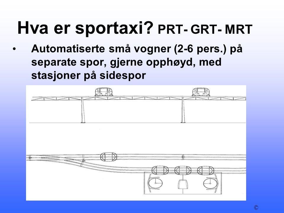 Hva er sportaxi? PRT- GRT- MRT • Automatiserte små vogner (2-6 pers.) på separate spor, gjerne opphøyd, med stasjoner på sidespor © Sportaxi