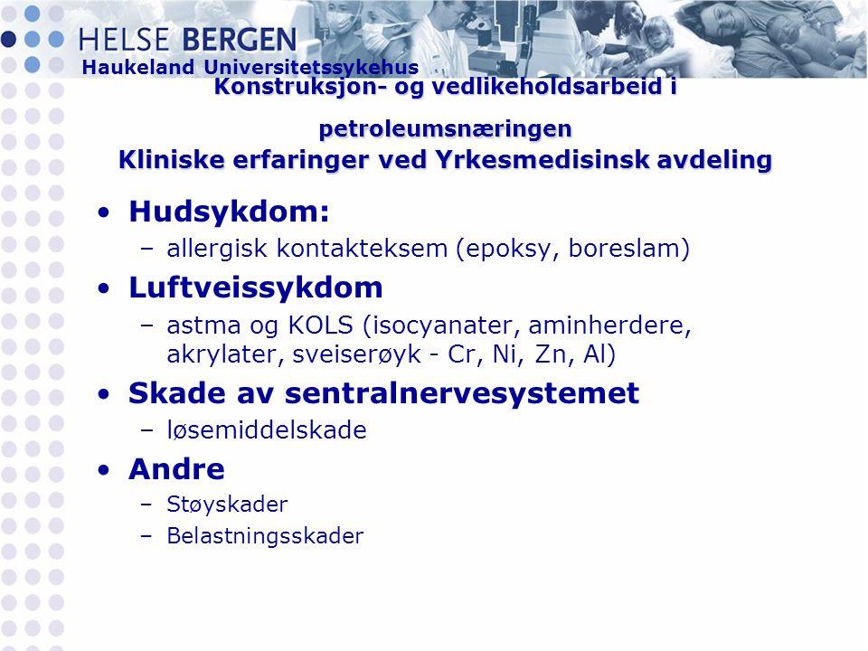 Haukeland Universitetssykehus Konstruksjon- og vedlikeholdsarbeid i petroleumsnæringen Kliniske erfaringer ved Yrkesmedisinsk avdeling •Hudsykdom: –allergisk kontakteksem (epoksy, boreslam) •Luftveissykdom –astma og KOLS (isocyanater, aminherdere, akrylater, sveiserøyk - Cr, Ni, Zn, Al) •Skade av sentralnervesystemet –løsemiddelskade •Andre –Støyskader –Belastningsskader