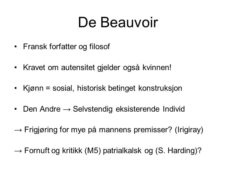 De Beauvoir •Fransk forfatter og filosof •Kravet om autensitet gjelder også kvinnen! •Kjønn = sosial, historisk betinget konstruksjon •Den Andre → Sel