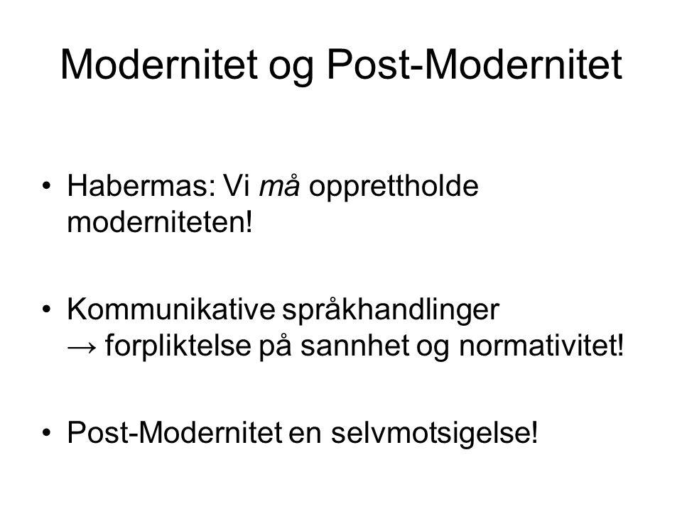 Modernitet og Post-Modernitet •Habermas: Vi må opprettholde moderniteten! •Kommunikative språkhandlinger → forpliktelse på sannhet og normativitet! •P