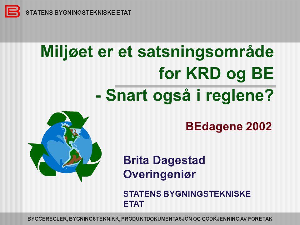 STATENS BYGNINGSTEKNISKE ETAT BYGGEREGLER, BYGNINGSTEKNIKK, PRODUKTDOKUMENTASJON OG GODKJENNING AV FORETAK Miljøet er et satsningsområde for KRD og BE - Snart også i reglene.