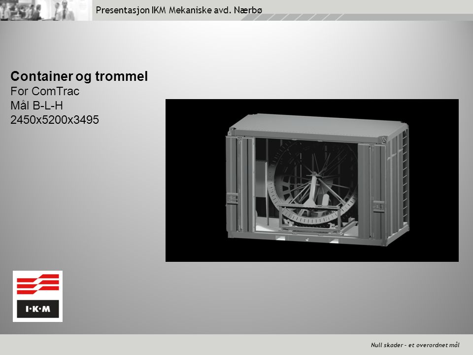 Presentasjon IKM Mekaniske avd. Nærbø Null skader – et overordnet mål Container og trommel For ComTrac Mål B-L-H 2450x5200x3495