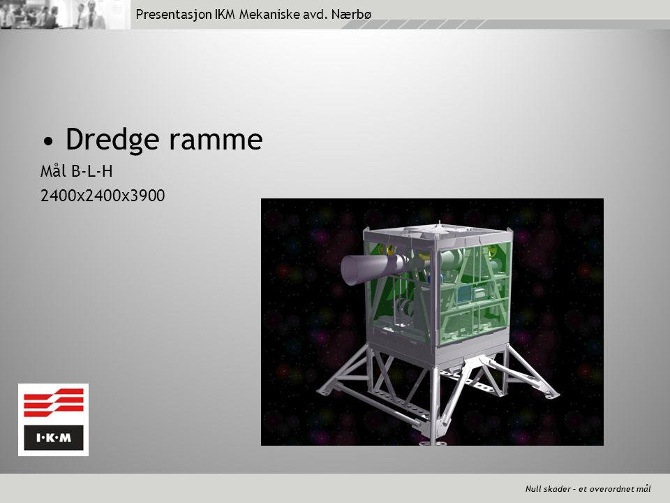 Null skader – et overordnet mål Presentasjon IKM Mekaniske avd. Nærbø •Dredge ramme Mål B-L-H 2400x2400x3900