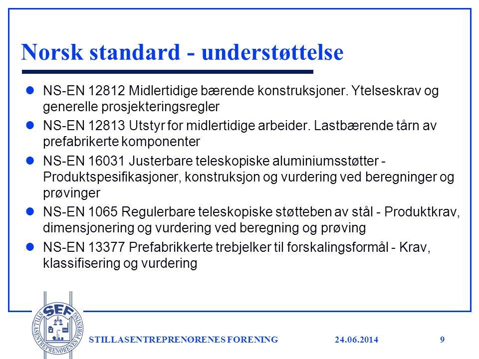 24.06.2014 STILLASENTREPRENØRENES FORENING9 Norsk standard - understøttelse l NS-EN 12812 Midlertidige bærende konstruksjoner. Ytelseskrav og generell