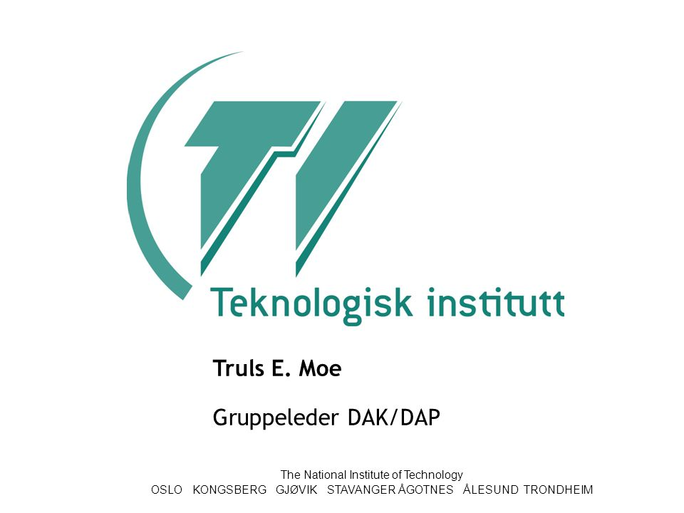 The National Institute of Technology OSLO KONGSBERG GJØVIK STAVANGER ÅGOTNES ÅLESUND TRONDHEIM Truls E. Moe Gruppeleder DAK/DAP