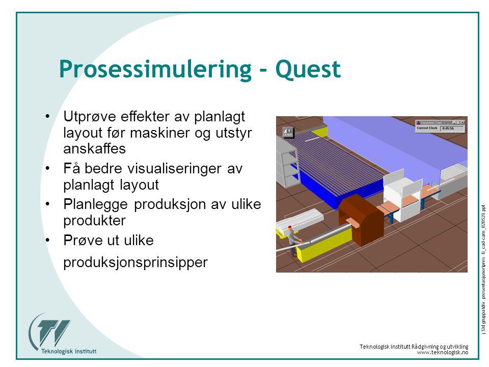 Teknologisk institutt Rådgivning og utvikling www.teknologisk.no j:\3d gruppa\div. presentasjoner\pres. ti_cad-cam_020528.ppt Prosessimulering - Quest