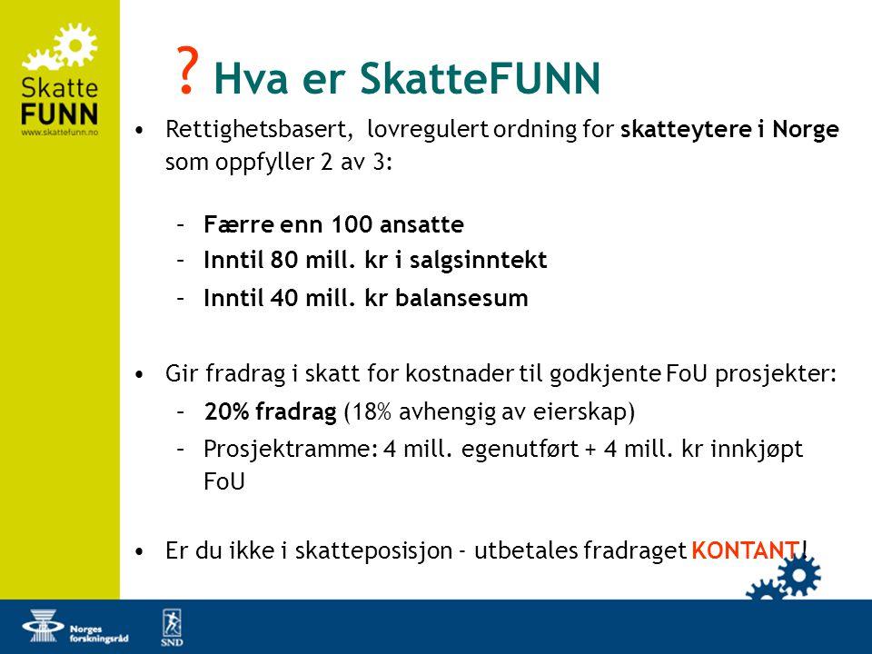 ? Hva er SkatteFUNN •Rettighetsbasert, lovregulert ordning for skatteytere i Norge som oppfyller 2 av 3: –Færre enn 100 ansatte –Inntil 80 mill. kr i